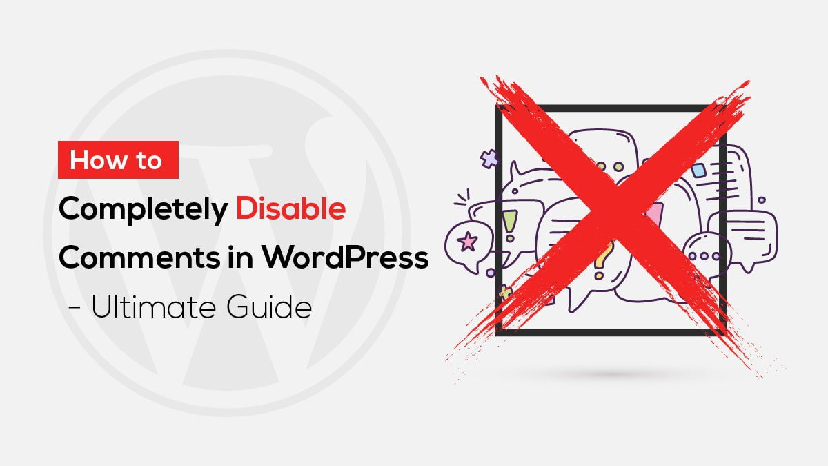 How to Completely Disable Comments in WordPress - Ultimate Guide