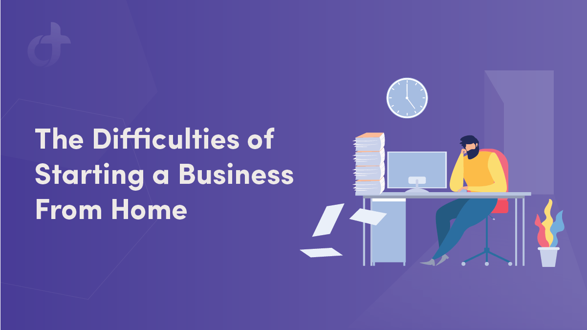 The Difficulties of Starting a Business From Home