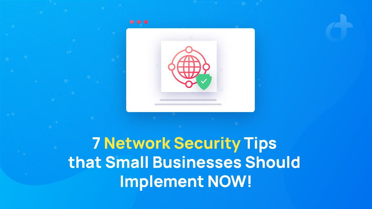 7 Network Security Tips that Small Businesses Should Implement NOW!